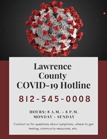 Lawrence County COVID-19 Hotline. 812-545-0008. Hours: 8 A.M. to 8 P.M. Monday to Sunday. Contact us for questions about symptoms, where to get testing, community resources, etc.