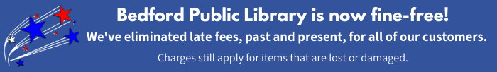 Bedford Public Library is now fine-free! We've eliminated late fees, past and present, for all of our customers. Charges still apply for items that are lost or damaged. Library red and blue stars logo with white lines.