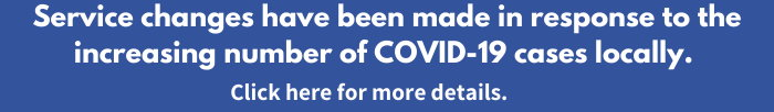 Service changes have been made in response to the increasing number of COVID-19 cases locally. Click here for more details.
