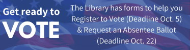 Get ready to Vote. The Library has forms to help you Register to Vote (Deadline Oct. 5) & Request an Absentee Ballot (Deadline Oct. 22)