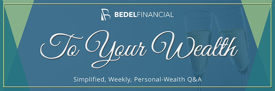 To Your Wealth Weekly Q&A Column | Bedel Financial