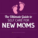 The Ultimate Guide to Self Care for New Moms