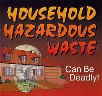 Household Hazardous Waste can be deadly!