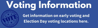 Voting Information. Get information on early voting and Election Day voting locations here.