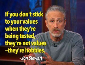 "Jon-Stewart Stewart quote ""If you don't stick to your values when they're being tested, they're not values"" they're hobbies."""