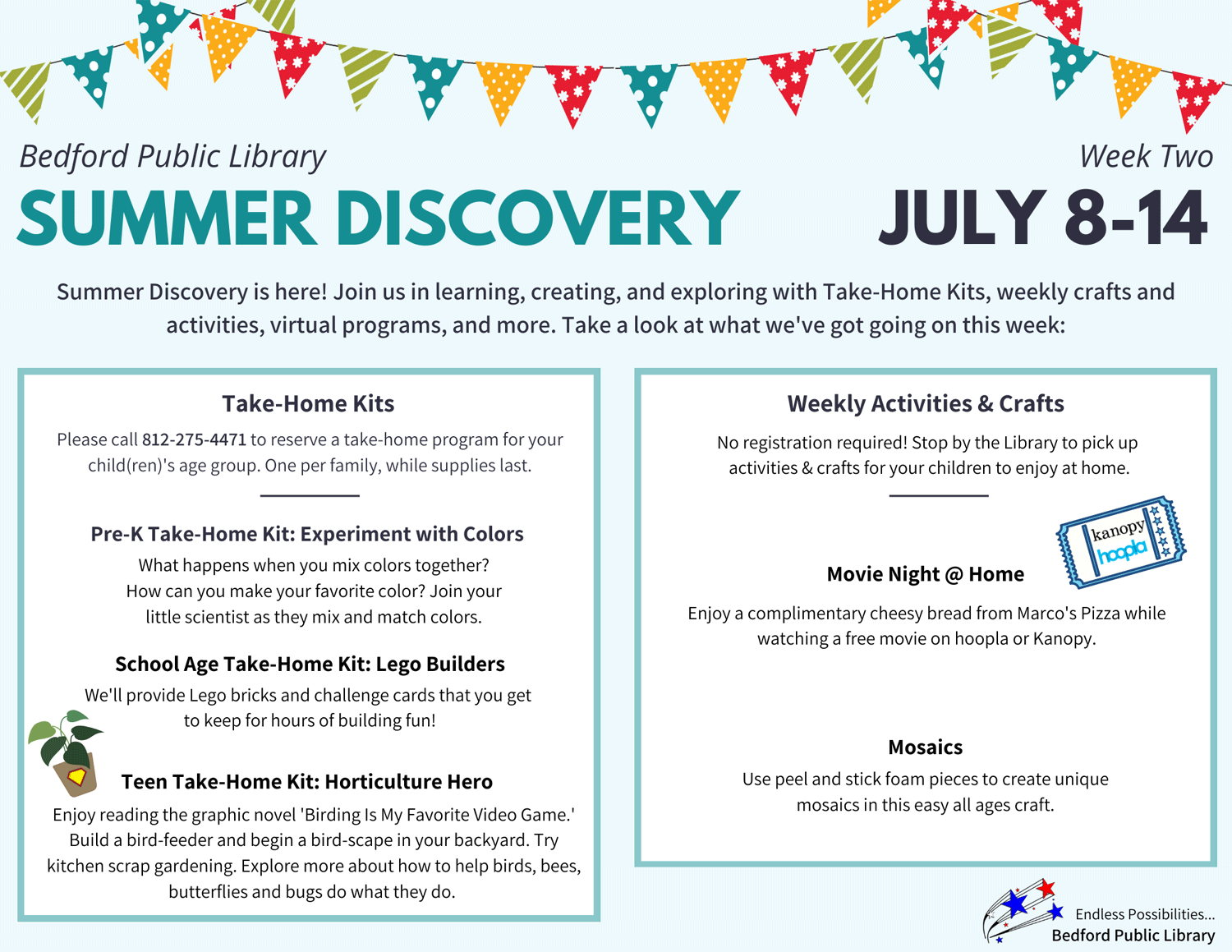 Bedford Public Library Summer Discovery Week Two. July 8-14. Summer Discovery is here! Join us in learning, creating, and exploring with Take-Home Kits, weekly crafts and activities, virtual programs, and more. Take a look at what we've got going on this week. Take-Home Kits: Please call 812-275-4471 to reserve a take-home program for your child(ren)'s age group. One per family, while supplies last. Pre-K Take-Home Kit: Experiment with Colors. What happens when you mix colors together? How can you make your favorite color? Join your little scientist as they mix and match colors. School Age Take-Home Kit: Lego Builders. We'll provide Lego bricks and challenge cards that you get to keep for hours of building fun! Teen Take-Home Kit: Horticulture Hero. Enjoy reading the graphic novel 'Birding Is My Favorite Video Game.' Build a bird feeder and begin a bird-scape in your back yard. Try kitchen scrap gardening. Explore more about how to help birds, bees, butterflies and bugs do what they do. Weekly Activities & Crafts: No registration required! Stop by the Library to pick up activities & crafts for your children to enjoy at home. Movie Night @ Home. Enjoy a complimentary cheesy bread from Marco's Pizza while watching a free movie on hoopla or Kanopy. Mosaics. Use peel and stick foam pieces to create unique mosaics in this easy all-ages craft. Endless Possibilities… Bedford Public Library.
