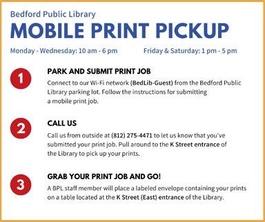 Bedford Public Library Mobile Print Pickup. Mon-Thur: 10 am-6 pm, Fri&Sat: 10 am-5pm. 1. Park and submit print jobs. Connect to our WiFi network (BedLib-Guest) from the Bedford Public Library parking lot. Follow the instructions for submitting a mobile print job. 2. Call us. Call us from outside at (812) 275-4471 to let us know that you've submitted your print job. Pull around to the K Street entrance of the Library to pick up your prints. 3. Grab your print job and go! A BPL staff member will place a labeled envelope containing your prints on a table located at the K Street (East) entrance of the Library.