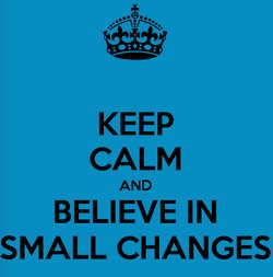 Keep Calm and Believe In Small Changes