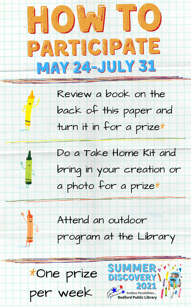 How to participate. May 24 - July 31. Review a book on the back of this paper and turn it in for a prize. Do a Take-Home Kit and bring your creation or a photo for a prize. Attend an outdoor program at the Library. One prize per week. Summer Discovery 2021. Bedford Public Library. Endless Possibilities.